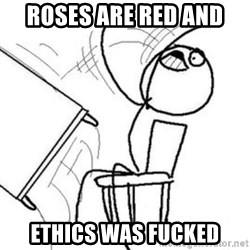 Flip table meme - roses are red and ethics was fucked