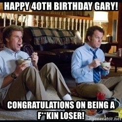 step brothers - HAPPY 40TH BIRTHDAY GARY! CONGRATULATIONS ON BEING A F**KIN LOSER!