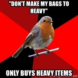 "Retail Robin - ""don't make my bags to heavy"" Only buys heavy items"