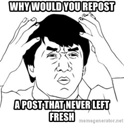 Jackie Chan face - Why would you repost  A post that never left fresh