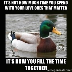 good advice duck - It's not how much time you spend with your love ones that matter It's how you fill the time together