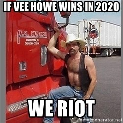 macho trucker  - If Vee Howe wins in 2020 We riot
