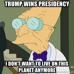 dr farnsworth - trump wins presidency i don't want to live on this planet anymore
