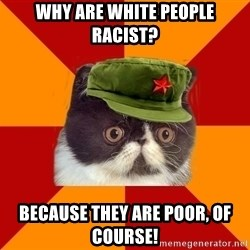 Communist Cat - Why are white people racist? Because they are poor, of course!