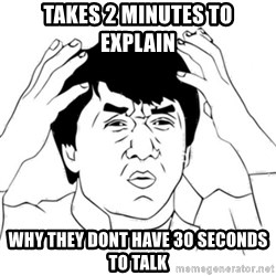 Jackie Chan face - takes 2 minutes to explain why they dont have 30 seconds to talk