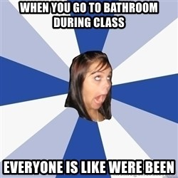 Annoying Facebook Girl - When you go to bathroom During class Everyone Is like were been