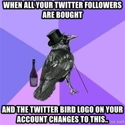 Rich Raven - when all your twitter followers are bought and the twitter bird logo on your account changes to this..