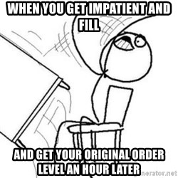 Flip table meme - when you get impatient and fill and get your original order level an hour later