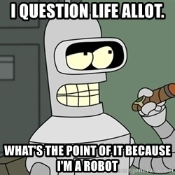 Bender - i question life allot. what's the point of it because i'm a robot