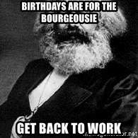Marx - birthdays are for the bourgeousie get back to work
