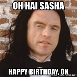 Disgusted Tommy Wiseau - OH HAI SASHA HAPPY BIRTHDAY, OK