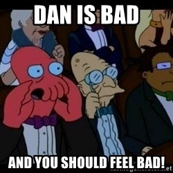 Zoidberg - dan is bad and you should FEEL bad!