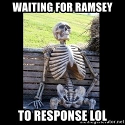 Still Waiting - WAITING FOR RAMSEY TO RESPONSE lol