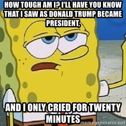 Only Cried for 20 minutes Spongebob - How tough am I? I'll have you know that I saw as Donald Trump became president,  And I only Cried for twenty minutes