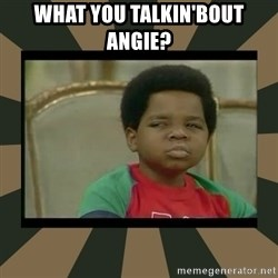 What you talkin' bout Willis  - What you talkin'bout Angie?