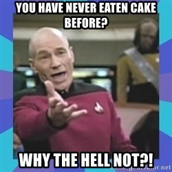 what  the fuck is this shit? - you have never eaten cake before? why the hell not?!