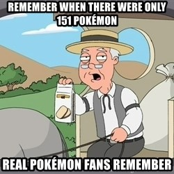 Family Guy Pepperidge Farm - Remember when there were only 151 pokémon Real pokémon fans remember