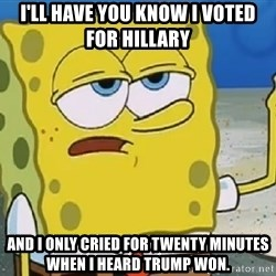 Only Cried for 20 minutes Spongebob - I'll have you know I voted for Hillary  And I only cried for twenty minutes when I heard Trump won.