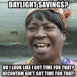 Ain`t nobody got time fot dat - Daylight Savings? Do I look like I got time for that? Decontam ain't got time for that!