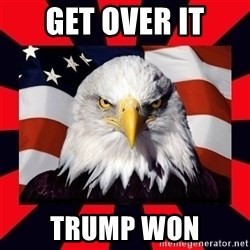 Bald Eagle - GET OVER IT TRUMP WON