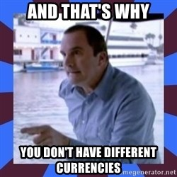 J walter weatherman - And that's why You don't have different currencies