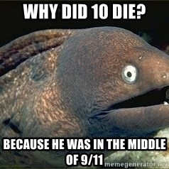 Bad Joke Eel v2.0 - Why did 10 die? Because he was in the middle of 9/11