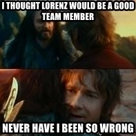 Never Have I Been So Wrong - I thought Lorenz would be a good team member never have i been so wrong