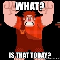 Wreck-It Ralph  - What? Is that today?