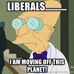 dr farnsworth - liberals........... I am moving off this planet!