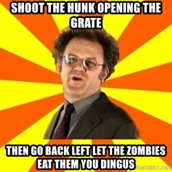 Dr. Steve Brule - Shoot the hunk opening the grate Then go back left let the zombies eat them you dingus