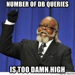 Too high - NUMBER OF DB QUERIES IS TOO DAMN HIGH