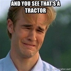 Crying Dawson - And you see that's a tractor