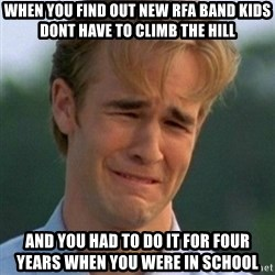 90s Problems - WHEN YOU FIND OUT NEW RFA BAND KIDS DONT HAVE TO CLIMB THE HILL AND YOU HAD TO DO IT FOR FOUR YEARS WHEN YOU WERE IN SCHOOL
