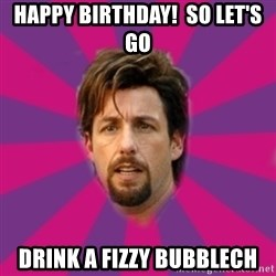 zohan - Happy birthday!  So let's go Drink a Fizzy Bubblech