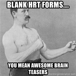 Overly Manly Man, man - Blank hrt forms.... you mean awesome brain teasers