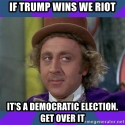 Sarcastic Wonka - if trump wins we riot it's a democratic election. get over it