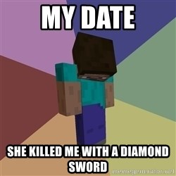 Depressed Minecraft Guy - my date she killed me with a diamond sword