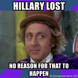 Sarcastic Wonka - Hillary Lost No reason for that to happen
