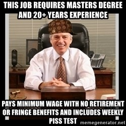 Scumbag Boss - This job requires masters degree and 20+ years experience pays minimum wage with no retirement or fringe benefits and includes weekly piss test
