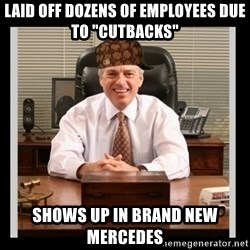 """Scumbag Boss - Laid off dozens of employees due to """"cutbacks"""" shows up in brand new mercedes"""
