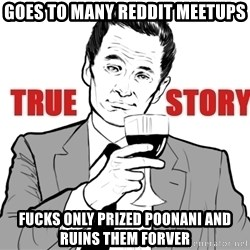 true story - GOES TO MANY REDDIT MEETUPS FUCKS ONLY PRIZED POONANI AND RUINS THEM FORVER