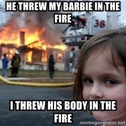 Disaster Girl - He threw my Barbie in the fire  I threw his body in the fire