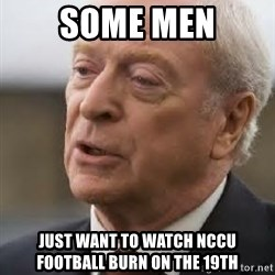 Michael Caine - Some Men Just want to watch NCCU football burn on the 19th