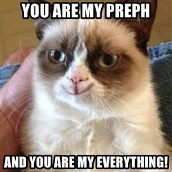 Grumpy Cat Happy Version - You are my preph And you are my everything!