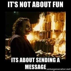 Not about the money joker - IT's Not about fun Its about sending a message