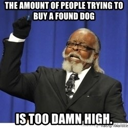 The tolerance is to damn high! - The amount of people trying to buy a found dog Is too damn high.