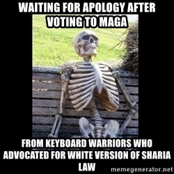 Still Waiting - waiting for apology after voting to MAGA from keyboard warriors who advocated for white version of sharia law
