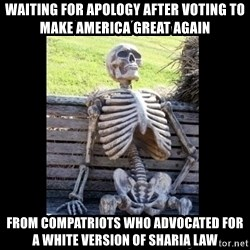 Still Waiting - waiting for apology after voting to make america great again from compatriots who advocated for a white version of sharia law