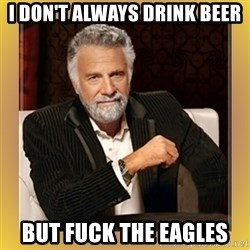 XX beer guy - I don't always drink beer but fuck the eagles