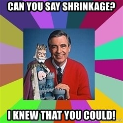 mr rogers  - Can you say shrinkage? I knew that you could!